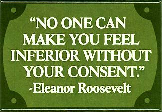 """""""No One Can Make You Feel Inferior Without Your Consent"""""""