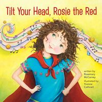 Tilt Your Head, Rosie the Red by Rosemary McCarney, illustrated by Yvonne Cathcart. Meet Rosie the Red: a seven-year-old girl who's not afraid to stand up for what's right.   April 2015