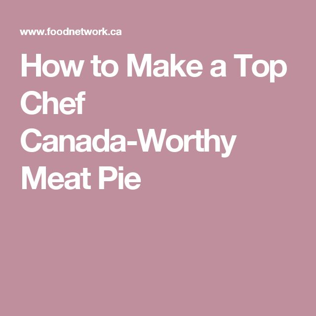How to Make a Top Chef Canada-Worthy Meat Pie