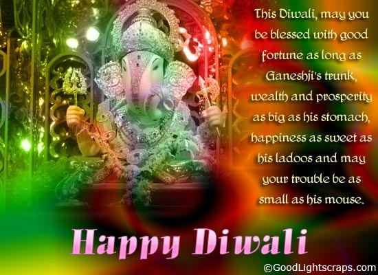 """"""" This Diwali, may you be blessed with good fortune as long as Ganeshji's trunk, wealth and prosperity as big as his stomach, happiness as sweet as his ladoos and may your trouble be as small as his mouse. HAPPY DIWALI ! """" ~ Author Unknown"""