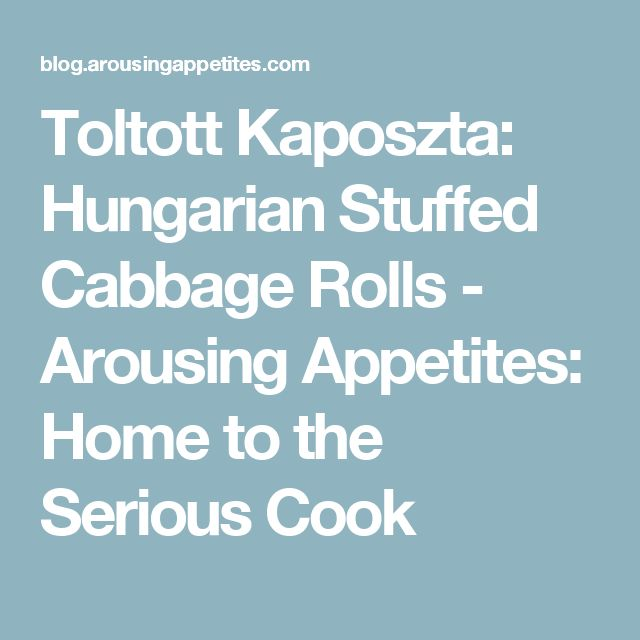 Toltott Kaposzta: Hungarian Stuffed Cabbage Rolls - Arousing Appetites: Home to the Serious Cook