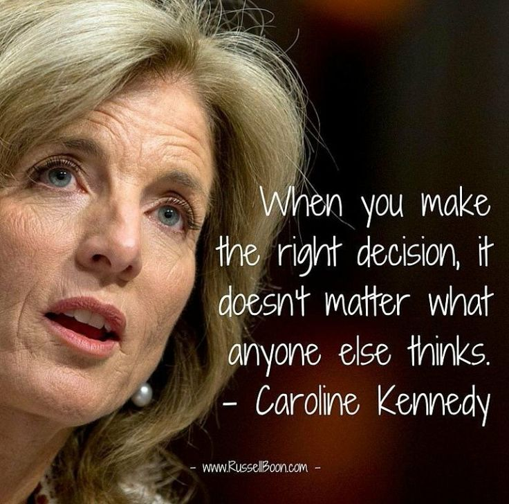 When you make the right decision, it doesn't matter what anyone else thinks. - Caroline Kennedy