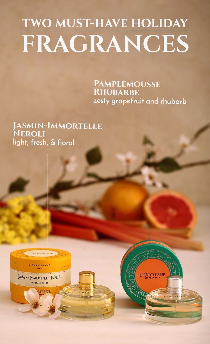 2 Must-Have Holiday Fragrances  Jasmin-Immortelle Neroli: Light, fresh, and floral.  Pamplemousse Rhubarbe: Zesty grapefruit and rhubarb.