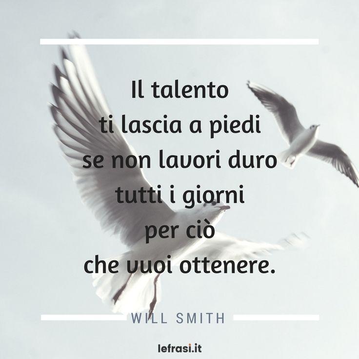 Il talento ti lascia a piedi se non lavori duro tutti i giorni per ciò che vuoi ottenere. Will Smith  http://www.lefrasi.it/frase/talento-ti-lascia-piedi-non-lavori-duro-tutti/  #frasimotivazionali #vita #crescitapersonale #ispirazione #motivazione #frasi #aforismi #citazioni #frasibelle #frasicelebri #quotes #successo #life #pensarepositivo #obiettivo #imparare #sviluppo #volontà #volere #potere #crescita #personale #ambizione #persistenza #talento #lavorare #giorni #ottenere #willsmith…