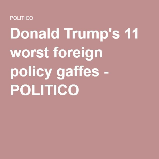 Donald Trump S 11 Worst Foreign Policy Gaffes