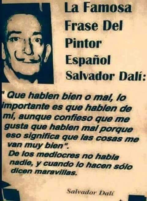 """""""Que hablen bien o mal, lo importante es que hablen de mi""""     Salvador Dali"""