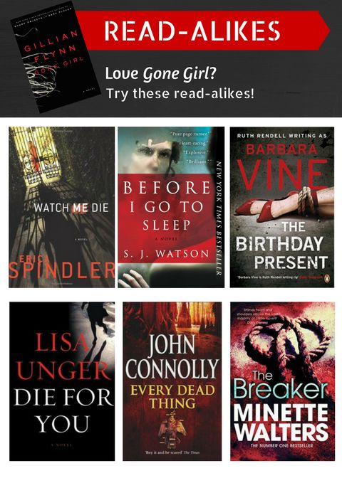 """Did you enjoy """"Gone Girl"""" by Gillian Flynn? Then check out these great books! """"Watch Me Die"""" by Erica Spindler, """"Before I Go to Sleep"""" by S. J. Watson, """"The Birthday Present"""" by Barbara Vine, """"Die for You"""" by Lisa Unger, """"Every Dead Thing"""" by John Connolly, """"The Breaker"""" by Minette Walters. 9/18/13"""