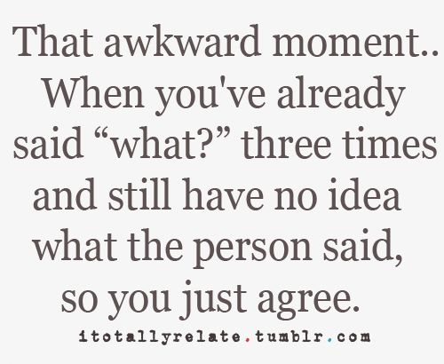 I do this more times than I would like to admit...Time, Awkward Moments, Laugh, Life, Quotes, Hearing Aid, Funny, So True, True Stories
