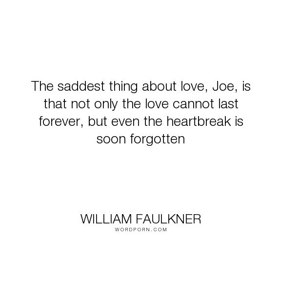 "William Faulkner - ""The saddest thing about love, Joe, is that not only the love cannot last forever,..."". heartbreak, soldier-s-pay, love"