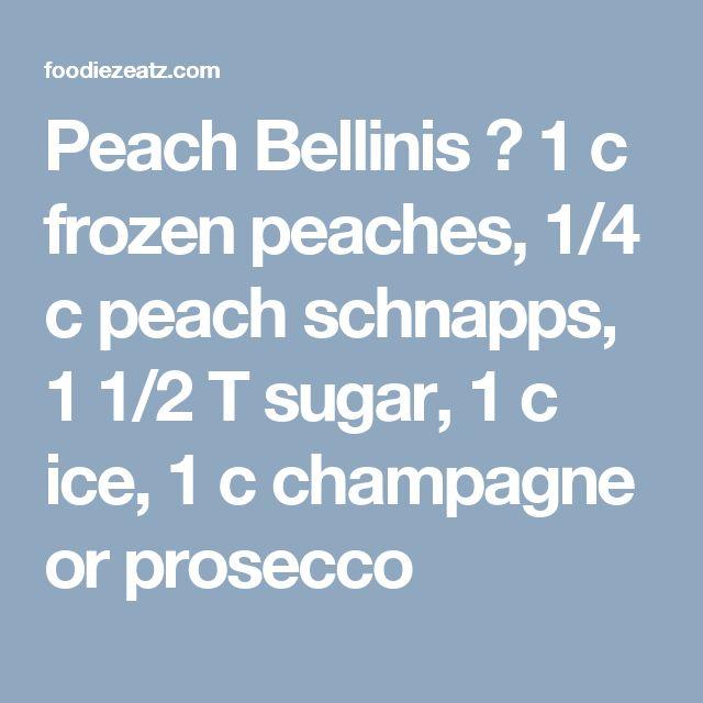 Peach Bellinis � 1 c frozen peaches, 1/4 c peach schnapps, 1 1/2 T sugar, 1 c ice, 1 c champagne or prosecco
