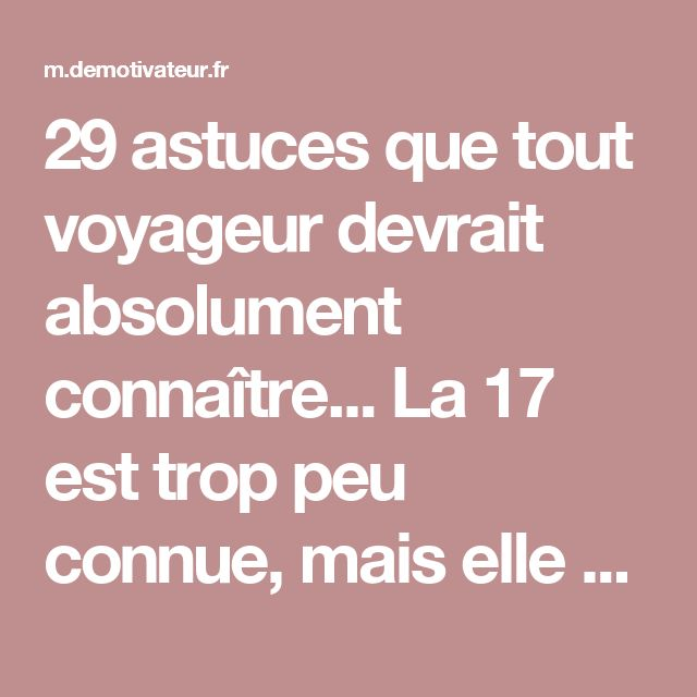 29 astuces que tout voyageur devrait absolument connaître... La 17 est trop peu connue, mais elle change la vie !