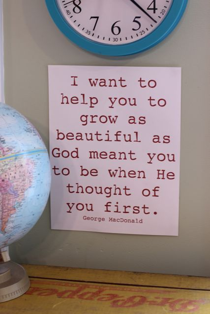 """I want to help you grow as beautiful as God meant you to be when He thought of you first""  ~ George MacDonald"