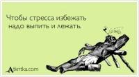 Чтобы стресса избежать  надо выпить и лежать.