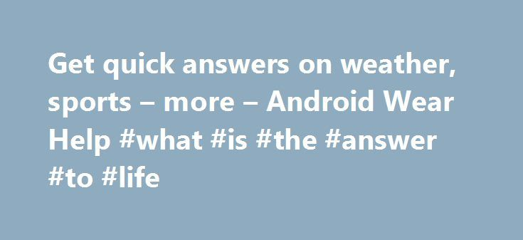 Get quick answers on weather, sports – more – Android Wear Help #what #is #the #answer #to #life http://health.nef2.com/get-quick-answers-on-weather-sports-more-android-wear-help-what-is-the-answer-to-life/  #quick answers # Get quick answers on weather, sports more You can get the upcoming weather, translate greetings into many languages, convert currency, and more. Check out the examples below to learn about some of the things Android Wear can do for you. Language availability for voice…