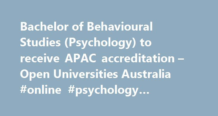Bachelor of Behavioural Studies (Psychology) to receive APAC accreditation – Open Universities Australia #online #psychology #courses #accredited http://japan.nef2.com/bachelor-of-behavioural-studies-psychology-to-receive-apac-accreditation-open-universities-australia-online-psychology-courses-accredited/  # Open Universities Australia – Online Courses Student news Date published: 18 July 2011 Open Universities Australia (OUA) is pleased to announce that the Bachelor of Behavioural Studies…