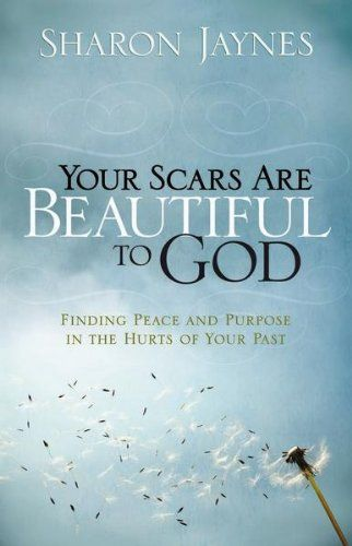 Your Scars Are Beautiful to God: Finding Peace and Purpose in the Hurts of Your Past by [Jaynes, Sharon]