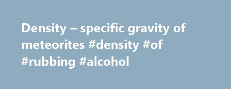 Density – specific gravity of meteorites #density #of #rubbing #alcohol http://ireland.nef2.com/density-specific-gravity-of-meteorites-density-of-rubbing-alcohol/  # METEORITE OR METEORWRONG? density specific gravity Density Density is the term for how heavy an object is for its size. Density is usually expressed in units like grams per cubic centimeter (g/cc or g/cm 3 ), kilograms per cubic meter, pounds per cubic inch (cubic foot or cubic yard), or pounds per gallon. Rocks vary…