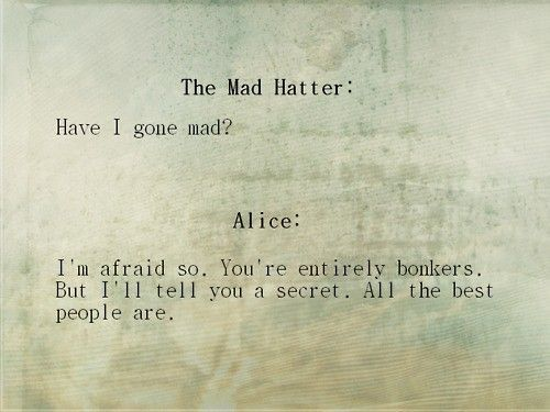 """""""Have I gone mad?""""  """"I'm afraid so. You're entirely bonkers. But I'll tell you  a secret. All the best people are.""""  Lewis Carroll """"Alice in Wonderland"""""""