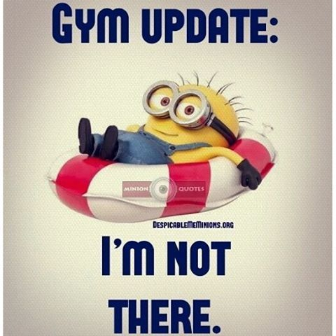 GYM UPDATE:  I'm Not There. - minion
