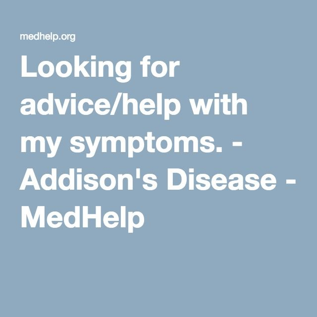 Looking for advice/help with my symptoms. - Addison's Disease - MedHelp