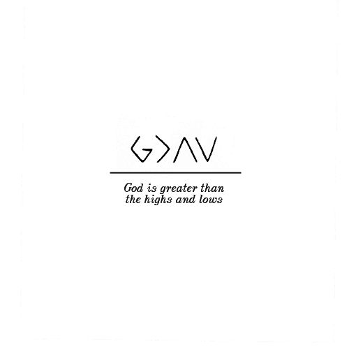 """God is greater than the highs and lows."" I also like ""God is greater than the ups and downs.""  Very good tattoo idea."