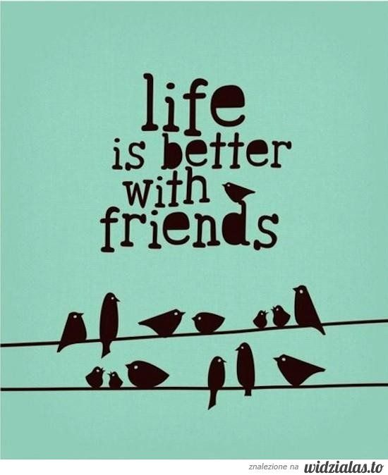 life is better with friends ;)