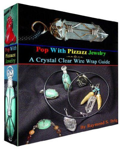 Pop With Pizzazz Jewelry ~ A Crystal Clear Wire Wrap Guide by Raymond S. Ihrig. $4.40