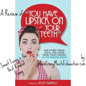 What do you get when you combine hilarious, intelligent women and their unabashed penchant for honesty? The answer: You Have Lipstick on Your Teeth and Other Things You'll Only Hear From Your ...