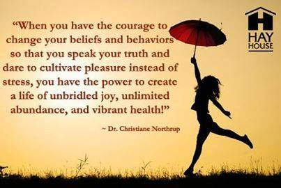 """When you have the courage to change your beliefs and behaviors so that you speak your truth and dare to cultivate pleasure instead of stress, you have the power to create a life of unbridled joy, unlimited abundance, and vibrant health.  - Dr. Christian Northrup"
