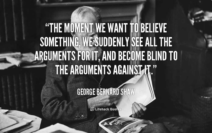 """""""The moment we want to believe something, we suddenly see all the arguments for it, and become blind to the arguments against it."""" - George Bernard Shaw #quote #lifehack #georgebernardshaw"""