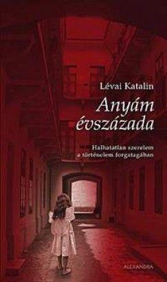 Lévai Katalin - Anyám évszázada