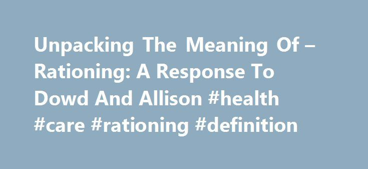 "Unpacking The Meaning Of – Rationing: A Response To Dowd And Allison #health #care #rationing #definition http://zimbabwe.remmont.com/unpacking-the-meaning-of-rationing-a-response-to-dowd-and-allison-health-care-rationing-definition/  # Unpacking The Meaning Of Rationing : A Response To Dowd And Allison Bryan Dowd and Kirk Allison are to be thanked for their lengthy treatise on the word ""rationing."" It is a term whose interpretation economists have left to politicians not invariably models…"