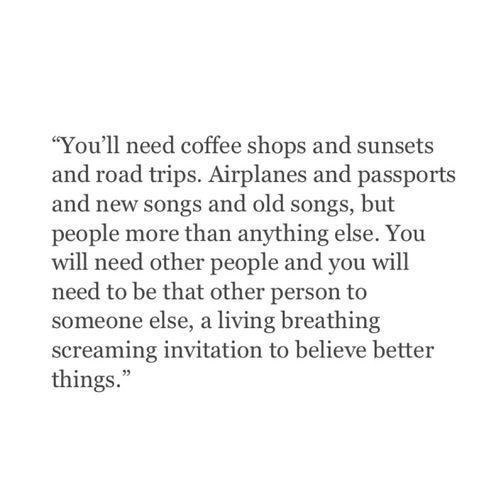 """""""You'll need coffee shops and sunsets and road trips. Airplanes and passports and new songs and old songs, but people more than anything else. You will need other people and you will need to be that other person to someone else, a living breathing screaming invitation to believe better things."""" ♡"""