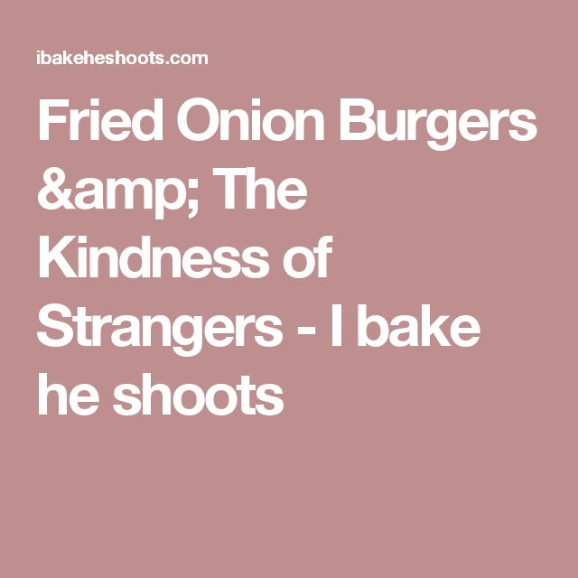 Fried Onion Burgers & The Kindness of Strangers - I bake he shoots