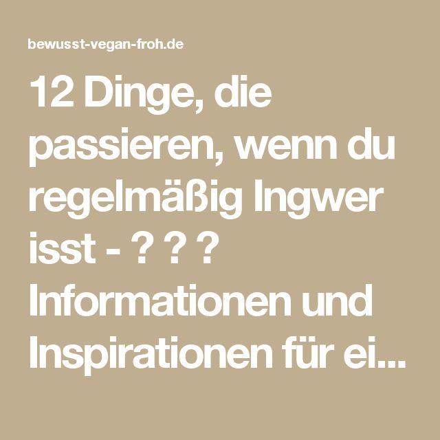 12 Dinge, die passieren, wenn du regelmäßig Ingwer isst - ☼ ✿ ☺ Informationen und Inspirationen für ein Bewusstes, Veganes und (F)rohes Leben ☺ ✿ ☼