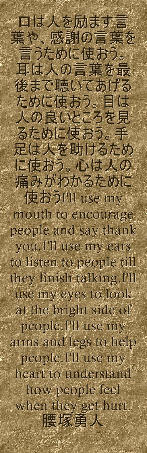 口は人を励ます言葉や、感謝の言葉を言うために使おう。 耳は人の言葉を最後まで聴いてあげるために使おう。目は人の良いところを見るため...