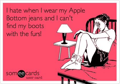 I hate when I wear my Apple Bottom jeans and I can't find my boots ...