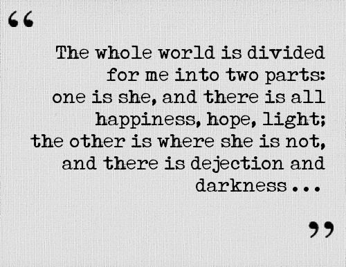 """""""The whole world is divided for me into two parts: one is she, and there is happiness, hope, light; the other is where she is not, and there is dejection and darkness"""" … ... ~ Leo Tolstoy (War & Peace 1869)"""
