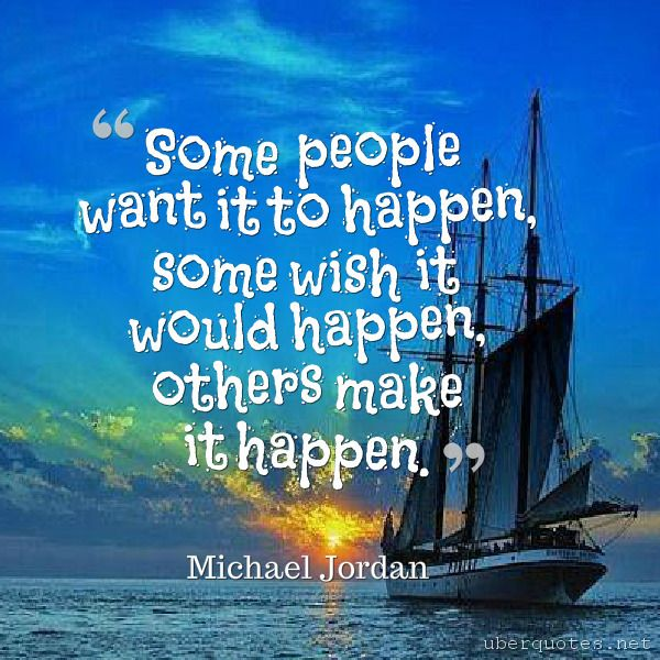 """""""Some people want it to happen, some wish it would happen, others make it happen. -Michael Jordan  #quotes #MakeItHappen #People #Want #Happen #Wish #SomePeople #Others #Some  For #MichaelJordan quotes visit: http://www.uberquotes.net/quotes/authors/michael-jordan For #Love quotes visit: http://www.uberquotes.net/quotes/topics/love"""""""
