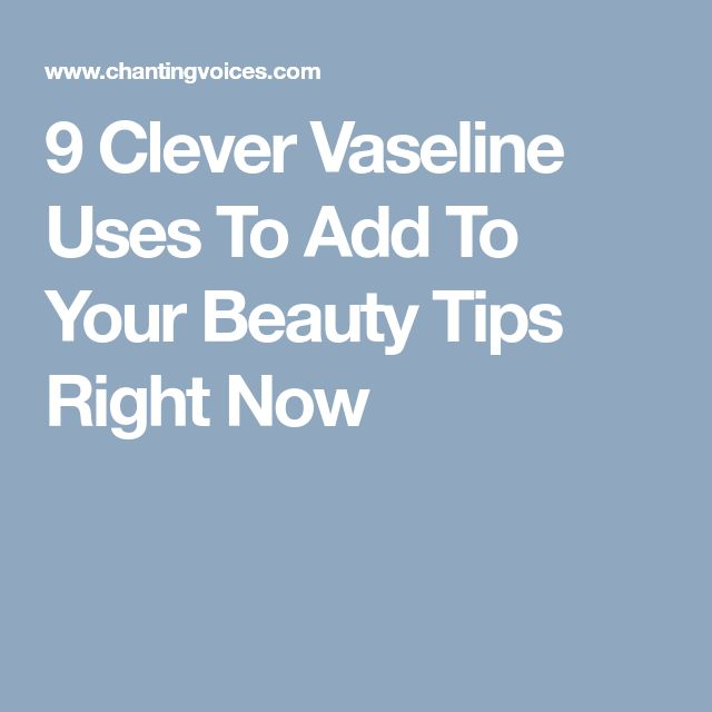 9 Clever Vaseline Uses To Add To Your Beauty Tips Right Now