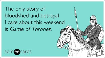 The only story of bloodshed and betrayal I care about this weekend is Game of Thrones.