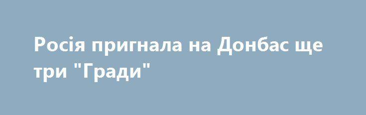 """Росія пригнала на Донбас ще три """"Гради"""" https://www.depo.ua/ukr/war/rosiya-prignala-na-donbas-sche-tri-gradi-20170828629364  Росія продовжує постачати бойовикам на Донбас боєприпаси, пальне а також озброєння - танки і """"Гради"""""""
