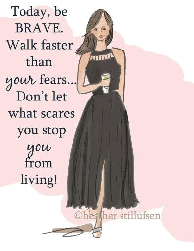 Today, be BRAVE... Walk faster than your fears... Don't let what scares you stop you from living!
