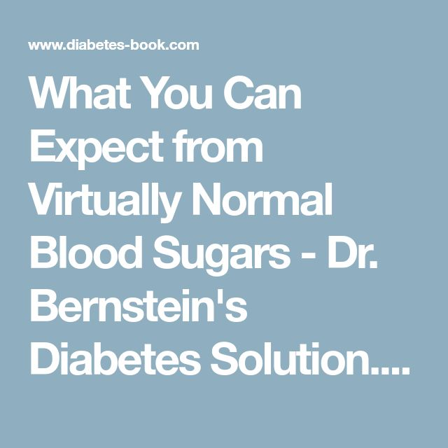 What You Can Expect from Virtually Normal Blood Sugars - Dr. Bernstein's Diabetes Solution. A Complete Guide to Achieving Normal Blood Sugars. Official Web Site