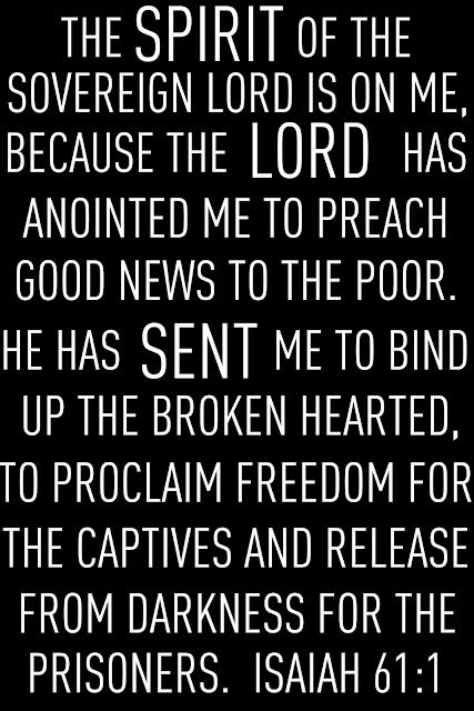 Preach good news to the poor, bind up the broken hearted, and proclaim freedom for captives.