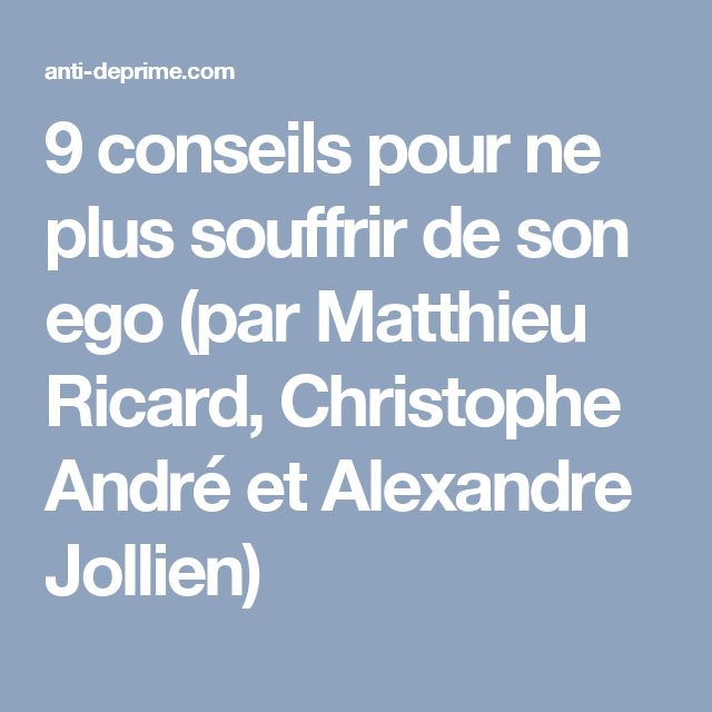 9 conseils pour ne plus souffrir de son ego (par Matthieu Ricard, Christophe André et Alexandre Jollien)