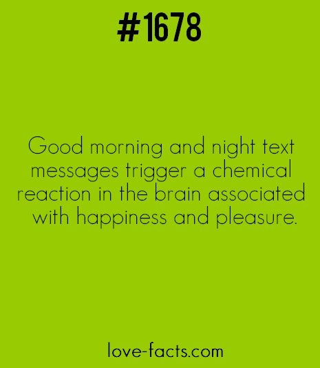 LOVE FACT .Good morning and night text messages trigger a chemical reaction in the brain associated with happiness and pleasure.