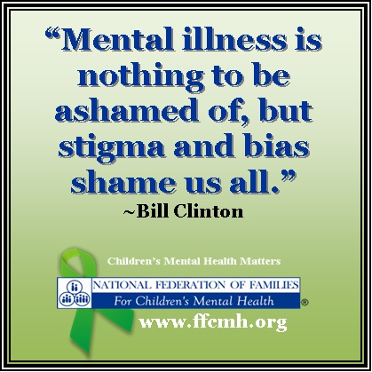 """""""Mental illness is nothing to be ashamed of, but stigma and bias shame us all"""" ~ Bill Clinton"""
