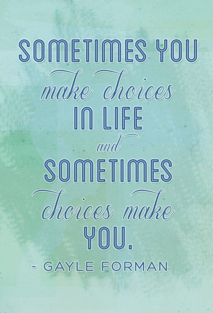 """""""Sometimes you make choices in life and sometimes choices make you."""" Gayle Forman"""