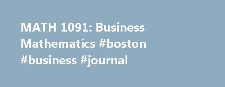 MATH 1091: Business Mathematics #boston #business #journal http://money.nef2.com/math-1091-business-mathematics-boston-business-journal/  #business math # MATH 1091 Business Mathematics Description Students are introduced to mathematics of management, which includes such concepts as simple interest, discounts, present value, time value of money, compound interest, annuities, sinking funds, capitalized cost, and bonds and stocks. This course assumes no prior knowledge of the mathematics of…